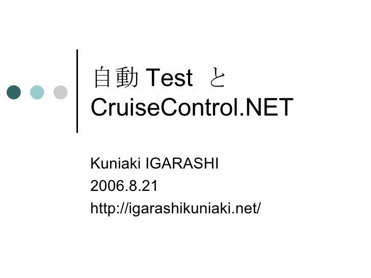 自動 Test  と CruiseControl.NET Kuniaki IGARASHI 2006.8.21 http://igarashikuniaki.net/