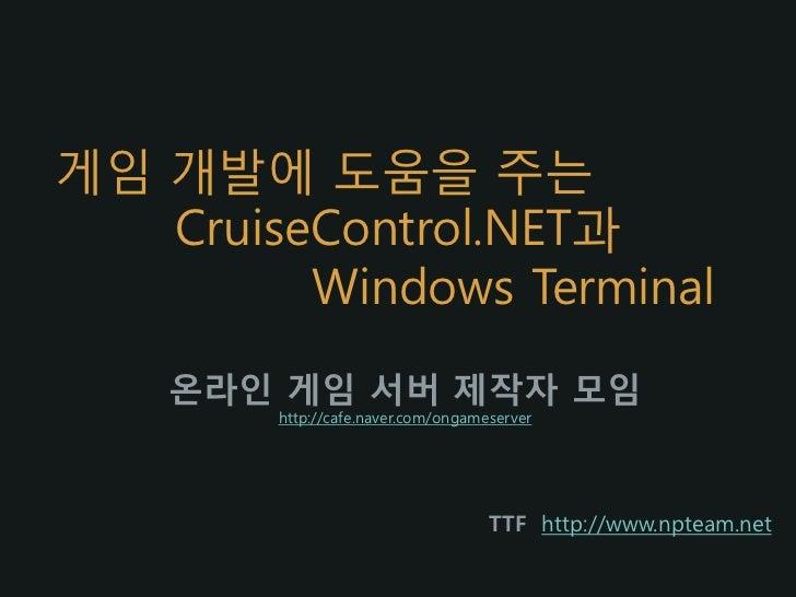 게임 개발에 도움을 주는   CruiseControl.NET과         Windows Terminal    온라인 게임 서버 제작자 모임        http://cafe.naver.com/ongameserver ...