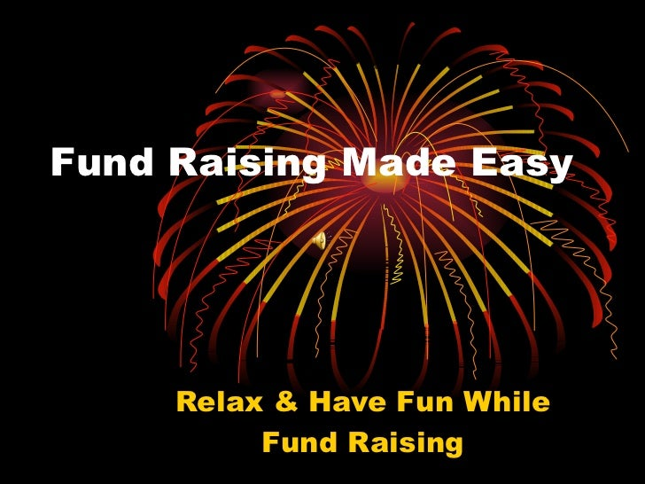 Fund Raising Made Easy Relax & Have Fun While Fund Raising