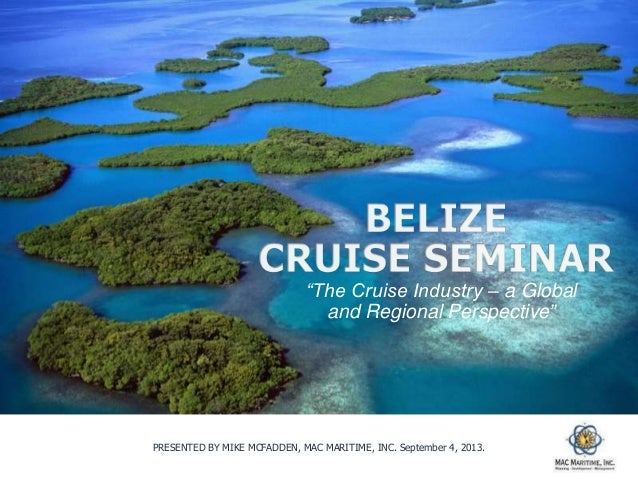"""PRESENTED BY MIKE MCFADDEN, MAC MARITIME, INC. September 4, 2013. """"The Cruise Industry – a Global and Regional Perspective"""""""