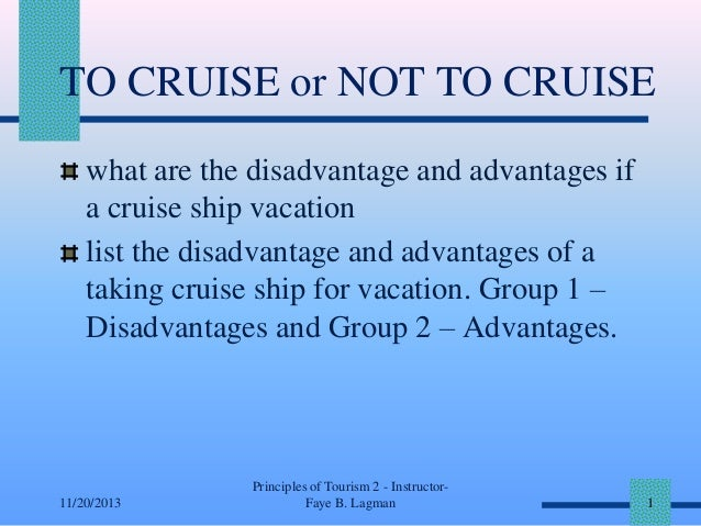 TO CRUISE or NOT TO CRUISE what are the disadvantage and advantages if a cruise ship vacation list the disadvantage and ad...