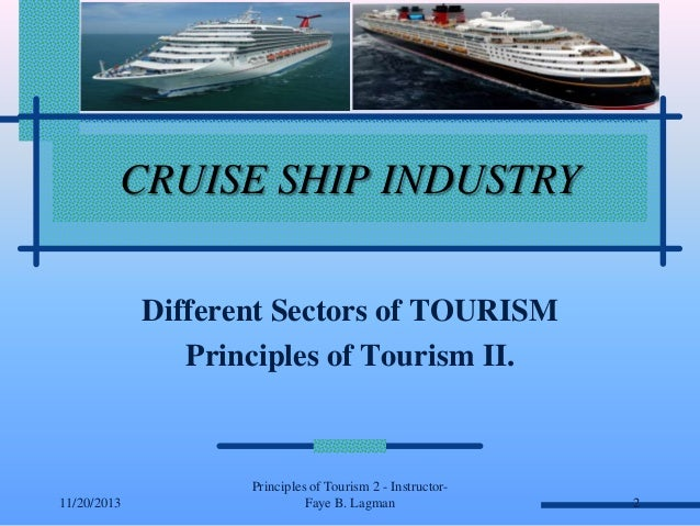CRUISE SHIP INDUSTRY Different Sectors of TOURISM Principles of Tourism II.  11/20/2013  Principles of Tourism 2 - Instruc...