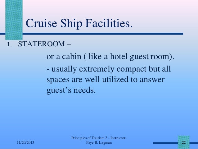 Cruise Ship Facilities. 1. STATEROOM –  or a cabin ( like a hotel guest room). - usually extremely compact but all spaces ...