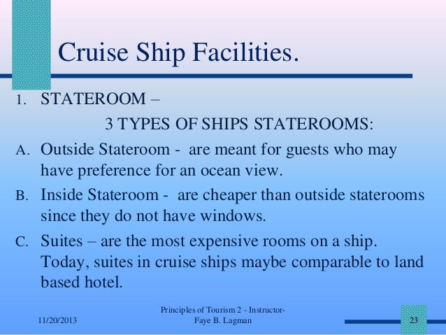 Cruise Ship Facilities. 1. STATEROOM –  3 TYPES OF SHIPS STATEROOMS: A. Outside Stateroom - are meant for guests who may h...