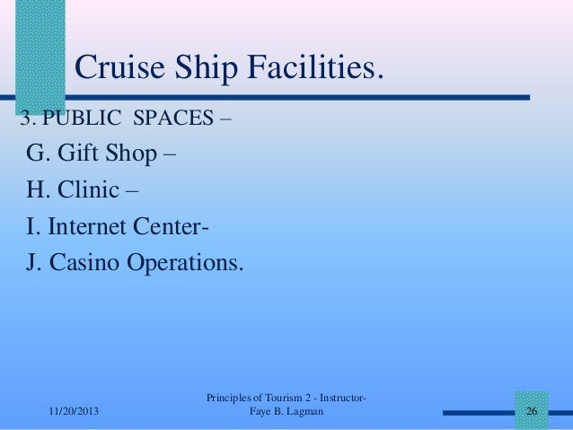 Cruise Ship Facilities. 3. PUBLIC SPACES –  G. Gift Shop – H. Clinic – I. Internet CenterJ. Casino Operations.  11/20/2013...