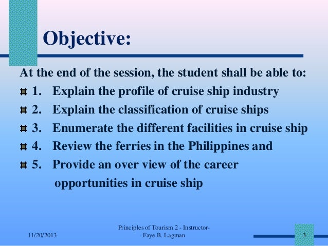 Objective: At the end of the session, the student shall be able to: 1. Explain the profile of cruise ship industry 2. Expl...