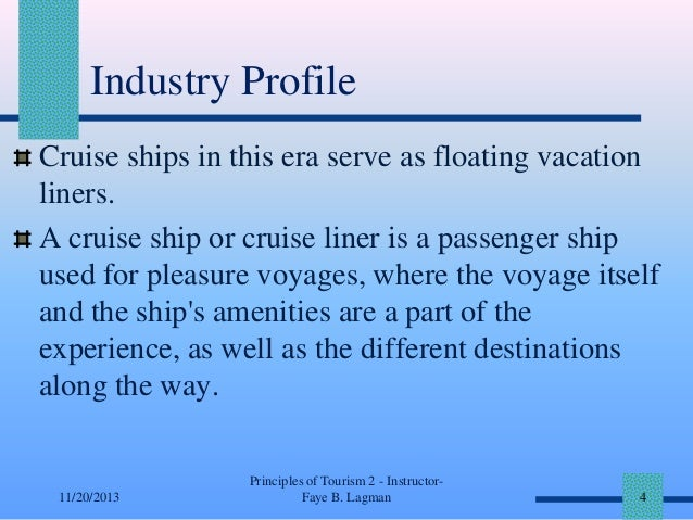 Industry Profile Cruise ships in this era serve as floating vacation liners. A cruise ship or cruise liner is a passenger ...