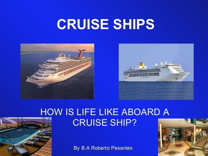 CRUISE SHIPS HOW IS LIFE LIKE ABOARD A CRUISE SHIP? By B.A Roberto Pesantes
