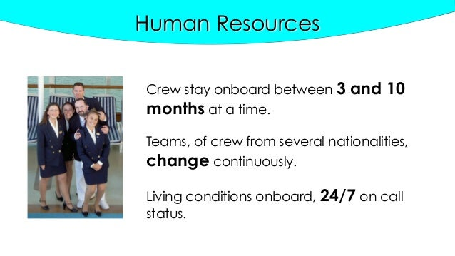 Human Resources Crew stay onboard between 3 and 10 months at a time. Teams, of crew from several nationalities, change con...
