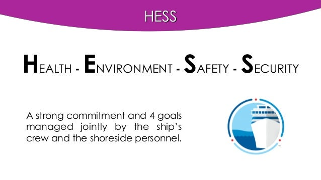 HESS HEALTH - ENVIRONMENT - SAFETY - SECURITY A strong commitment and 4 goals managed jointly by the ship's crew and the s...