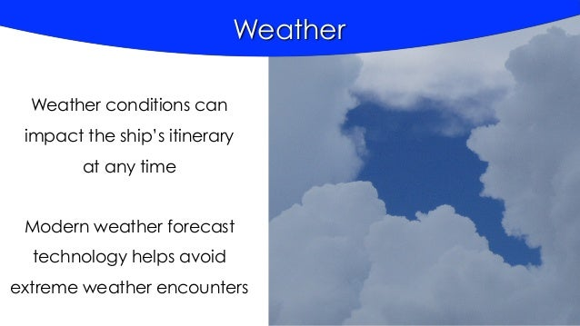 Weather Weather conditions can impact the ship's itinerary at any time Modern weather forecast technology helps avoid extr...