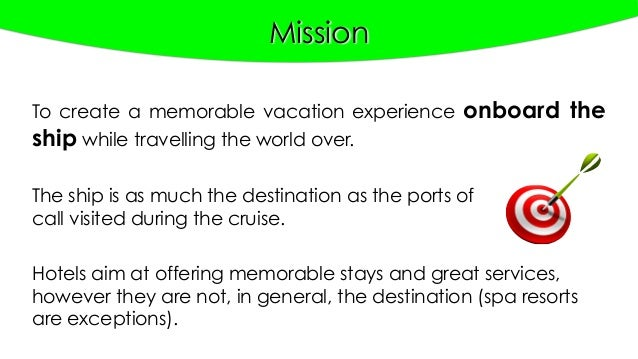 Mission The ship is as much the destination as the ports of call visited during the cruise. To create a memorable vacation...