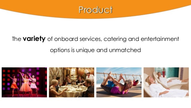 Product The variety of onboard services, catering and entertainment options is unique and unmatched