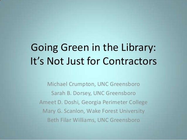 Going Green in the Library: It's Not Just for Contractors Michael Crumpton, UNC Greensboro Sarah B. Dorsey, UNC Greensboro...