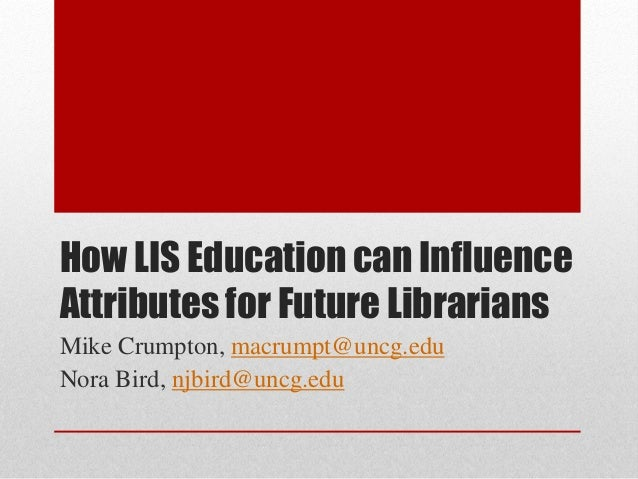 How LIS Education can Influence Attributes for Future Librarians Mike Crumpton, macrumpt@uncg.edu Nora Bird, njbird@uncg.e...