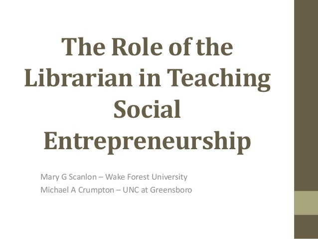 The Role of theLibrarian in TeachingSocialEntrepreneurshipMary G Scanlon – Wake Forest UniversityMichael A Crumpton – UNC ...