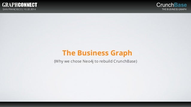 SAN FRANCISCO | 10.22.2014 THE BUSINESS GRAPH The Business Graph (Why we chose Neo4j to rebuild CrunchBase)