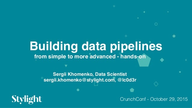 Building data pipelines 01 from simple to more advanced - hands-on Sergii Khomenko, Data Scientist sergii.khomenko@styligh...