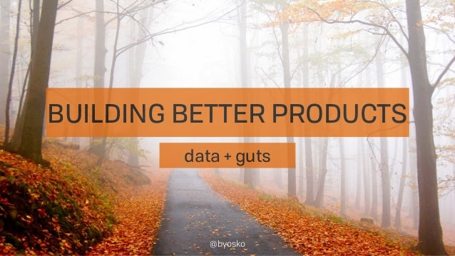 BUILDING BETTER PRODUCTS data + guts @byosko