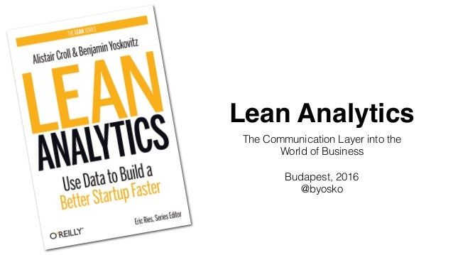 Lean Analytics The Communication Layer into the World of Business Budapest, 2016 @byosko