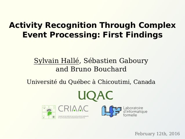 Activity Recognition Through Complex Event Processing: First Findings Sylvain Hallé, Sébastien Gaboury and Bruno Bouchard ...