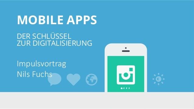 MOBILE APPS DER SCHLÜSSEL ZUR DIGITALISIERUNG Impulsvortrag Nils Fuchs