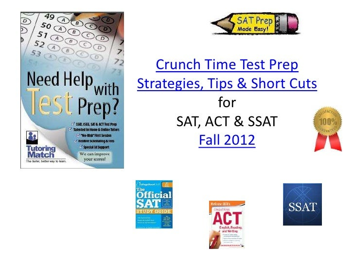 Crunch Time Test PrepStrategies, Tips & Short Cuts              for      SAT, ACT & SSAT          Fall 2012