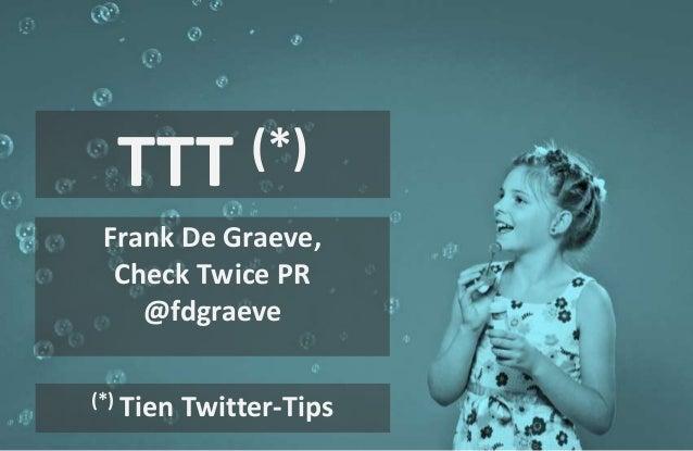 TTT (*)  Frank De Graeve,  Check Twice PR  @fdgraeve  (*) Tien Twitter-Tips