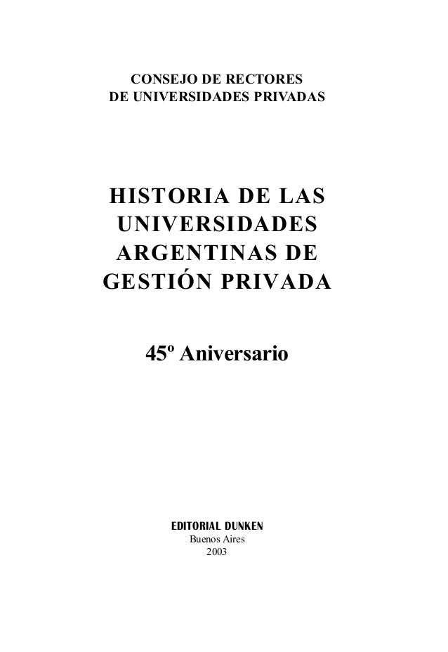 CONSEJO DE RECTORES DE UNIVERSIDADES PRIVADAS EDITORIAL DUNKEN Buenos Aires 2003 HISTORIA DE LAS UNIVERSIDADES ARGENTINAS ...