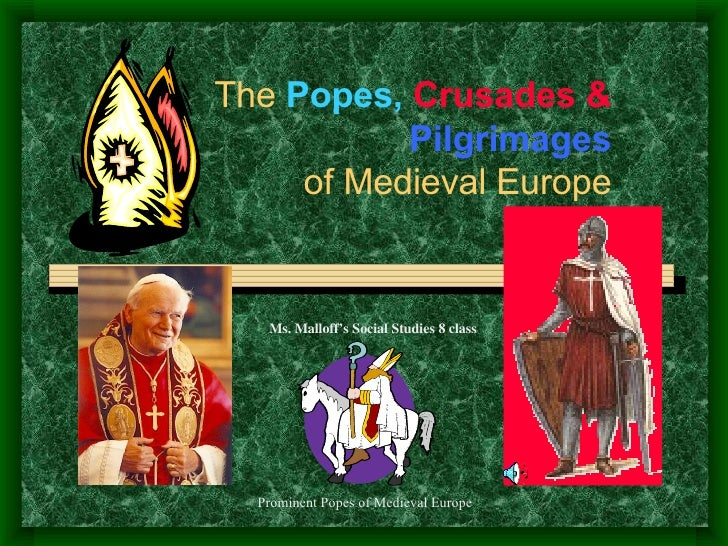 The  Popes,  Crusades &  Pilgrimages of Medieval Europe Ms. Malloff's Social Studies 8 class