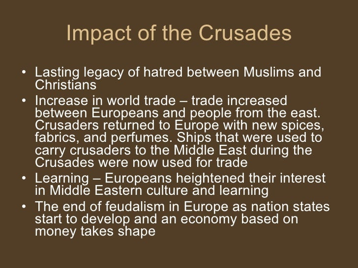 the impact of the crusades on The crusades also encouraged ship-building, and allowed many goods to be transported from cities like damascus and alexandria to all of europe (effects of the crusades middle-agesorguk) there were many effects and impacts the crusades caused, both locally and globally.