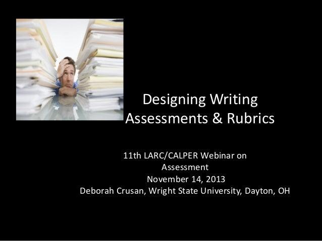Designing Writing Assessments & Rubrics 11th LARC/CALPER Webinar on Assessment November 14, 2013 Deborah Crusan, Wright St...