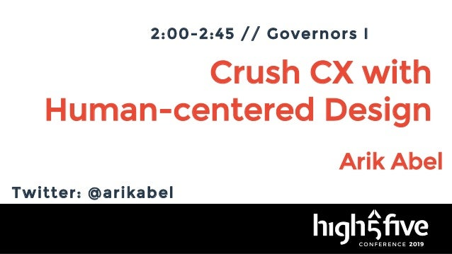 Crush CX with Human-centered Design Arik Abel 2:00-2:45 // Governors I Twitter: @arikabel