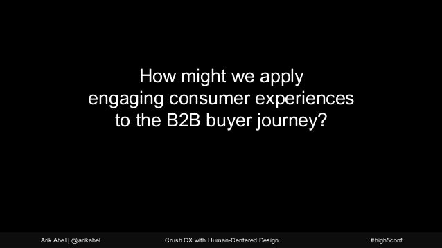 How might we apply engaging consumer experiences to the B2B buyer journey? Arik Abel | @arikabel Crush CX with Human-Cente...