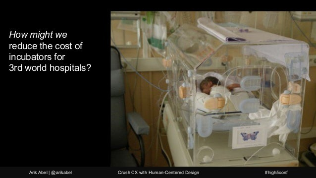 How might we reduce the cost of incubators for 3rd world hospitals? Arik Abel | @arikabel Crush CX with Human-Centered Des...