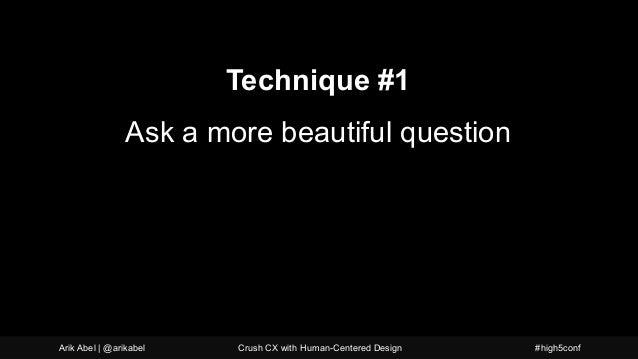 A more beautiful question Technique #1 Ask a more beautiful question Arik Abel | @arikabel Crush CX with Human-Centered De...