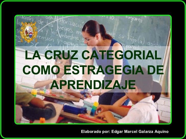 LA CRUZ CATEGORIAL COMO ESTRAGEGIA DE APRENDIZAJE Elaborado por: Edgar Marcel Galarza Aquino