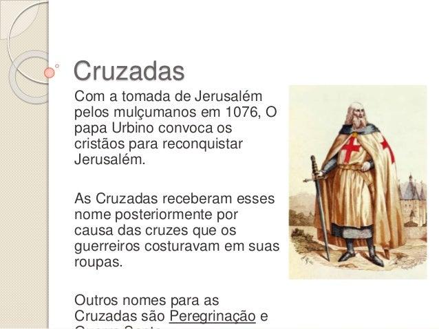 Cruzadas Com a tomada de Jerusalém pelos mulçumanos em 1076, O papa Urbino convoca os cristãos para reconquistar Jerusalém...