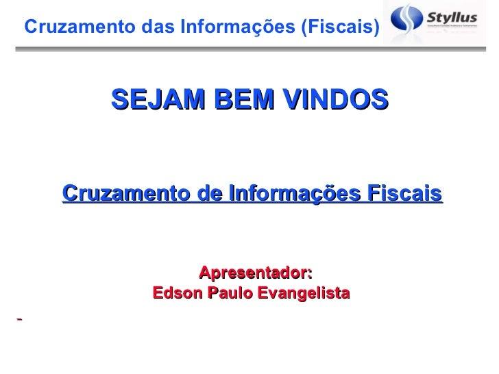 SEJAM BEM VINDOS Apresentador: Edson Paulo Evangelista  Cruzamento de Informações Fiscais
