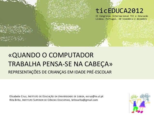 «QUANDO O COMPUTADORTRABALHA PENSA-SE NA CABEÇA»REPRESENTAÇÕES DE CRIANÇAS EM IDADE PRÉ-ESCOLARticEDUCA2012II Congresso In...