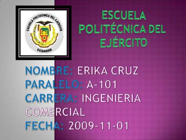 ESCUELA<br />POLITÉCNICA DEL <br />EJÉRCITO<br />NOMBRE: ERIKA CRUZ<br />PARALELO: A-101<br />CARRERA: INGENIERIA<br />COM...