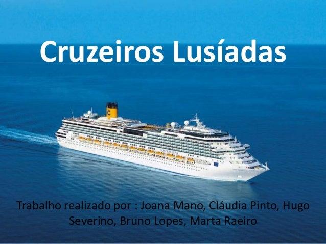 Cruzeiros Lusíadas Trabalho realizado por : Joana Mano, Cláudia Pinto, Hugo Severino, Bruno Lopes, Marta Raeiro