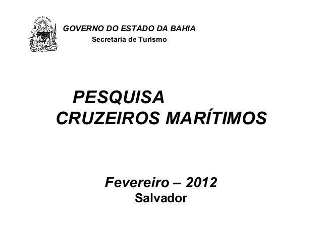 GOVERNO DO ESTADO DA BAHIA     Secretaria de Turismo PESQUISACRUZEIROS MARÍTIMOS        Fevereiro – 2012                Sa...