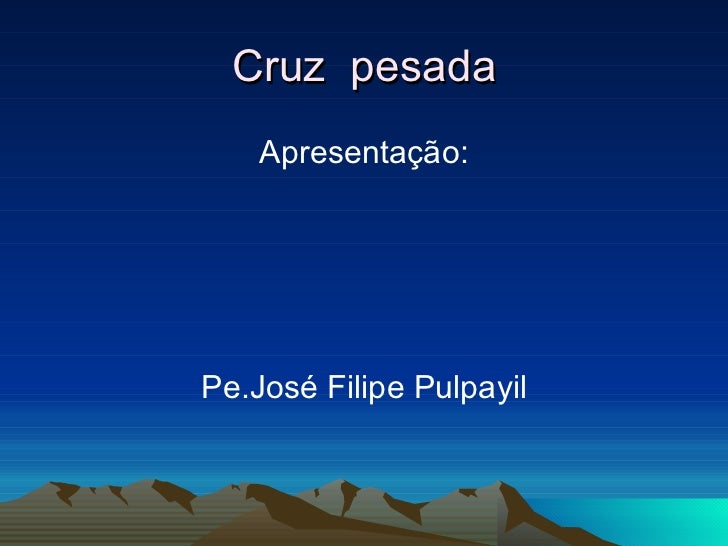 Cruz  pesada <ul><li>Apresentação: </li></ul><ul><li>Pe.José Filipe Pulpayil </li></ul>