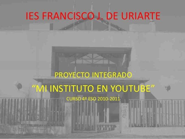 """IES FRANCISCO J. DE URIARTE PROYECTO INTEGRADO """"MI INSTITUTO EN YOUTUBE"""" CURSO 4º ESO 2010-2011 IES FRANCISCO J. DE URIART..."""
