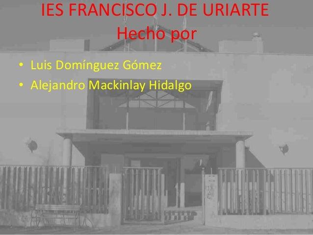 Hecho por IES FRANCISCO J. DE URIARTE • Luis Domínguez Gómez • Alejandro Mackinlay Hidalgo