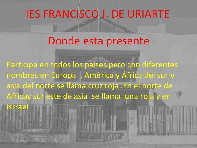 IES FRANCISCO J. DE URIARTE Donde esta presente Participa en todos los paises pero con diferentes nombres en Europa , Amér...