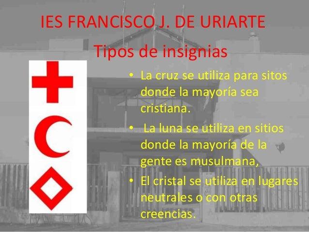 IES FRANCISCO J. DE URIARTE Tipos de insignias • La cruz se utiliza para sitos donde la mayoría sea cristiana. • La luna s...