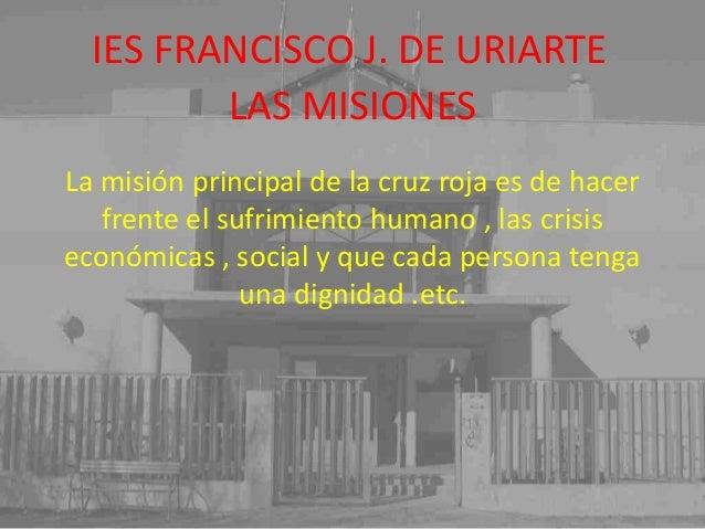 IES FRANCISCO J. DE URIARTE La misión principal de la cruz roja es de hacer frente el sufrimiento humano , las crisis econ...