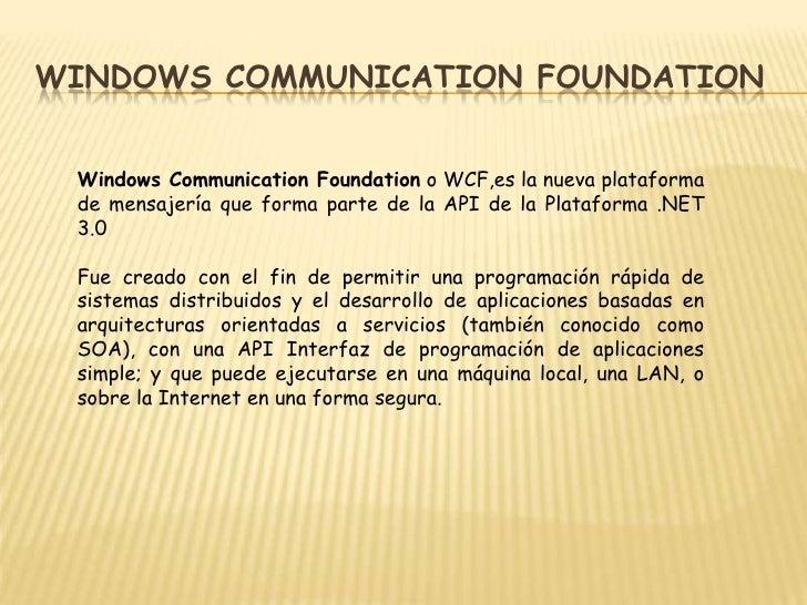 Windows CommunicationFoundation<br />Windows CommunicationFoundation o WCF,es la nueva plataforma de mensajería que forma ...